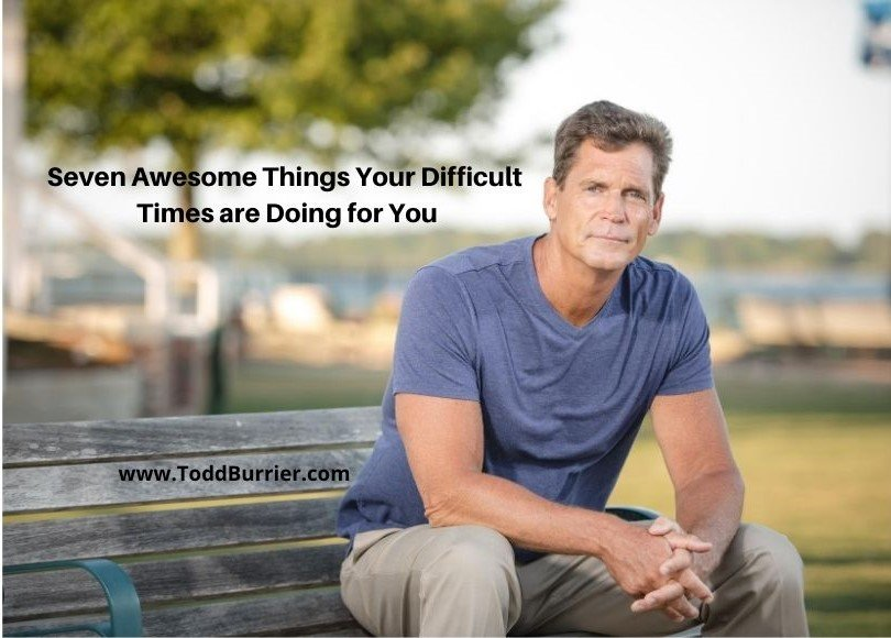 Seven Awesome Things Your Difficult Times are Doing for You